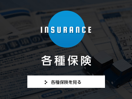INSURANCE 各種保険 各種保険を見る